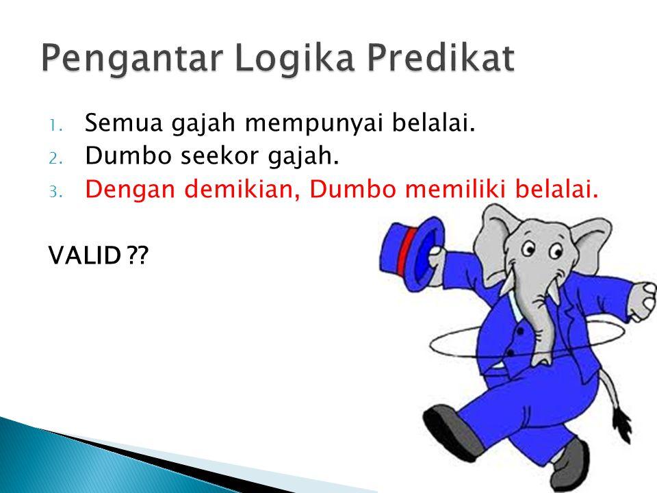 1. Semua gajah mempunyai belalai. 2. Dumbo seekor gajah. 3. Dengan demikian, Dumbo memiliki belalai. VALID ??