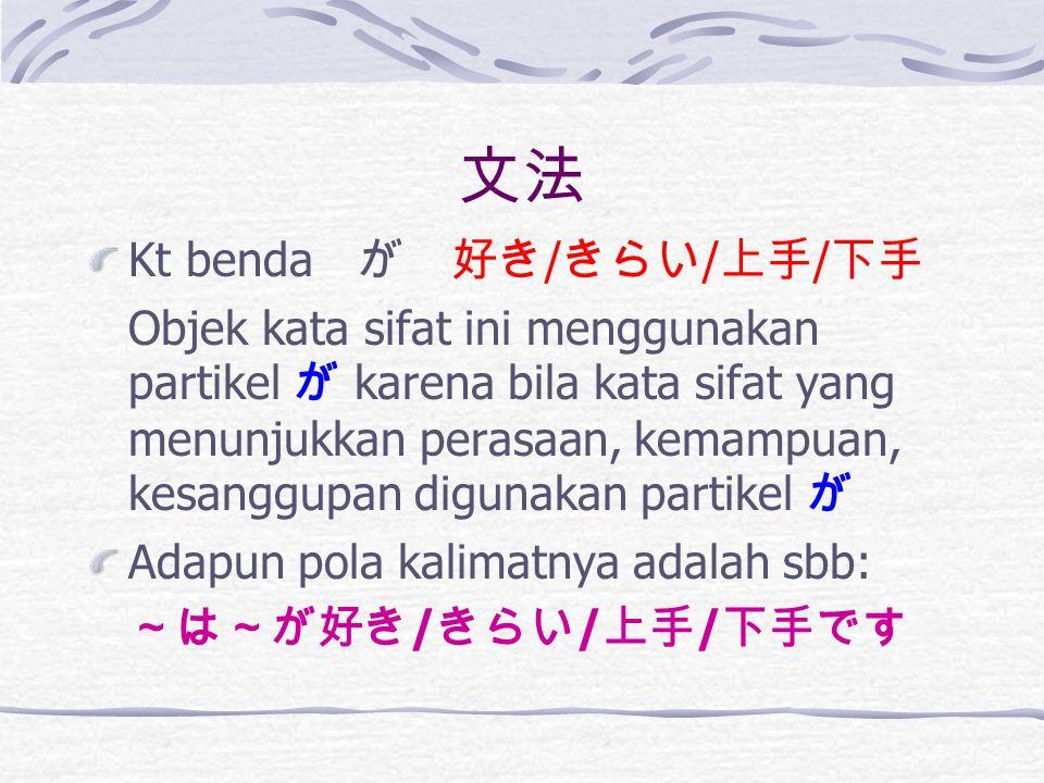 文法 Kt benda が 好き / きらい / 上手 / 下手 Objek kata sifat ini menggunakan partikel が karena bila kata sifat yang menunjukkan perasaan, kemampuan, kesanggupan