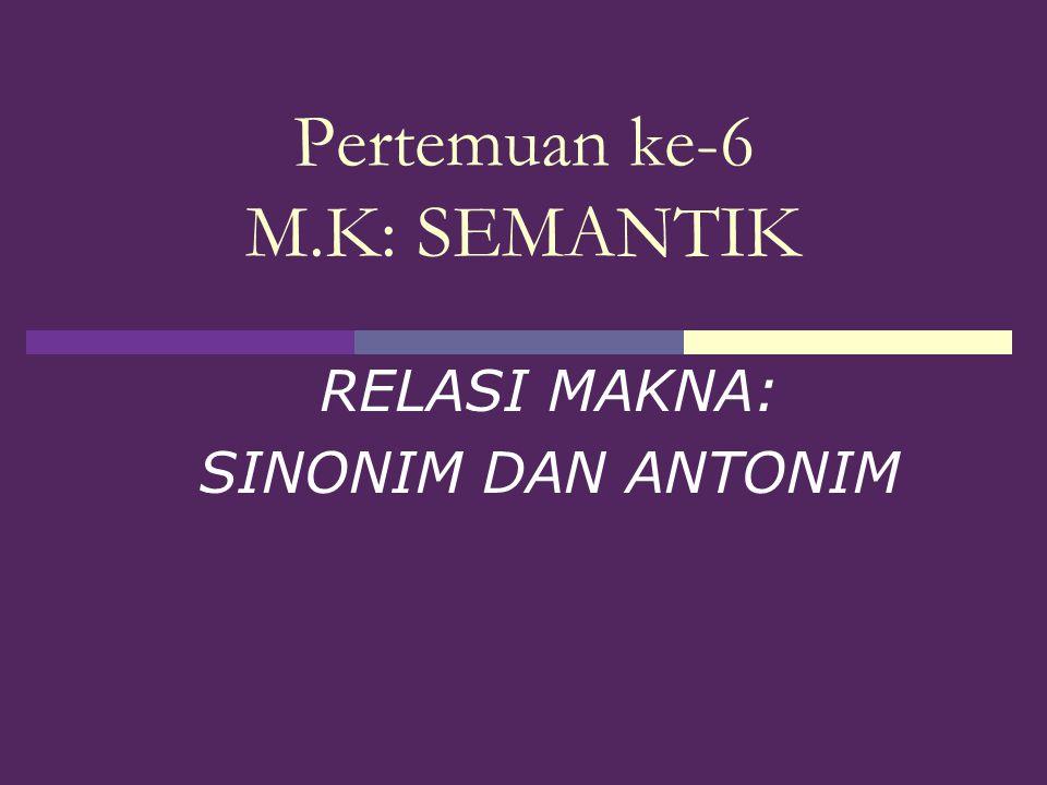 Pertemuan ke-6 M.K: SEMANTIK RELASI MAKNA: SINONIM DAN ANTONIM