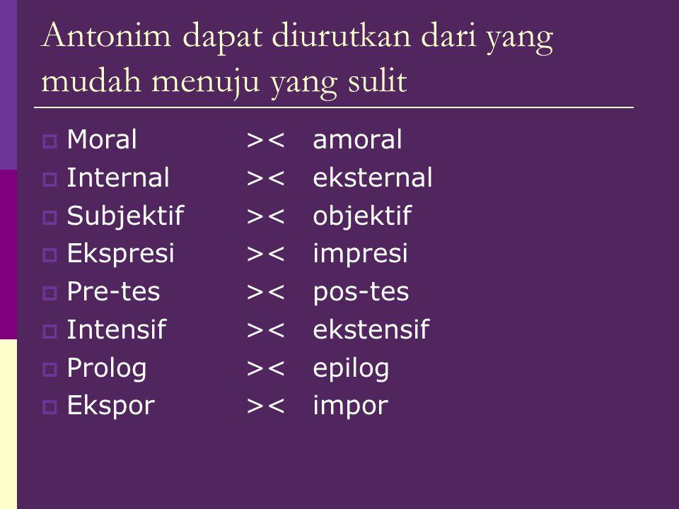 Antonim dapat diurutkan dari yang mudah menuju yang sulit  Moral><amoral  Internal><eksternal  Subjektif><objektif  Ekspresi><impresi  Pre-tes><p