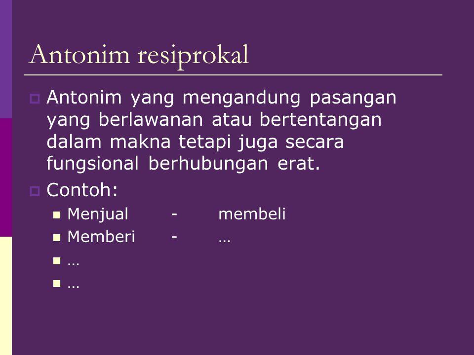 Antonim resiprokal  Antonim yang mengandung pasangan yang berlawanan atau bertentangan dalam makna tetapi juga secara fungsional berhubungan erat. 