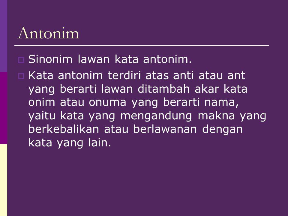 Antonim  Sinonim lawan kata antonim.  Kata antonim terdiri atas anti atau ant yang berarti lawan ditambah akar kata onim atau onuma yang berarti nam