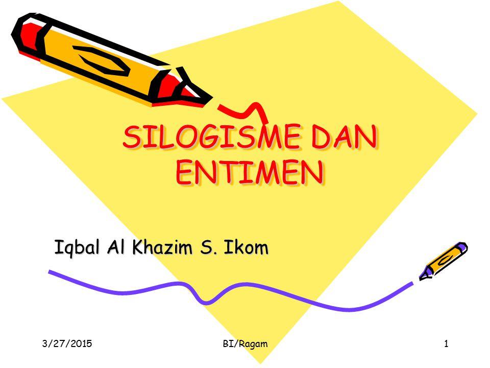 SILOGISME DAN ENTIMEN Iqbal Al Khazim S. Ikom 3/27/2015BI/Ragam1