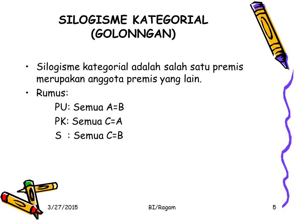 SILOGISME KATEGORIAL (GOLONNGAN) Silogisme kategorial adalah salah satu premis merupakan anggota premis yang lain. Rumus: PU: Semua A=B PK: Semua C=A