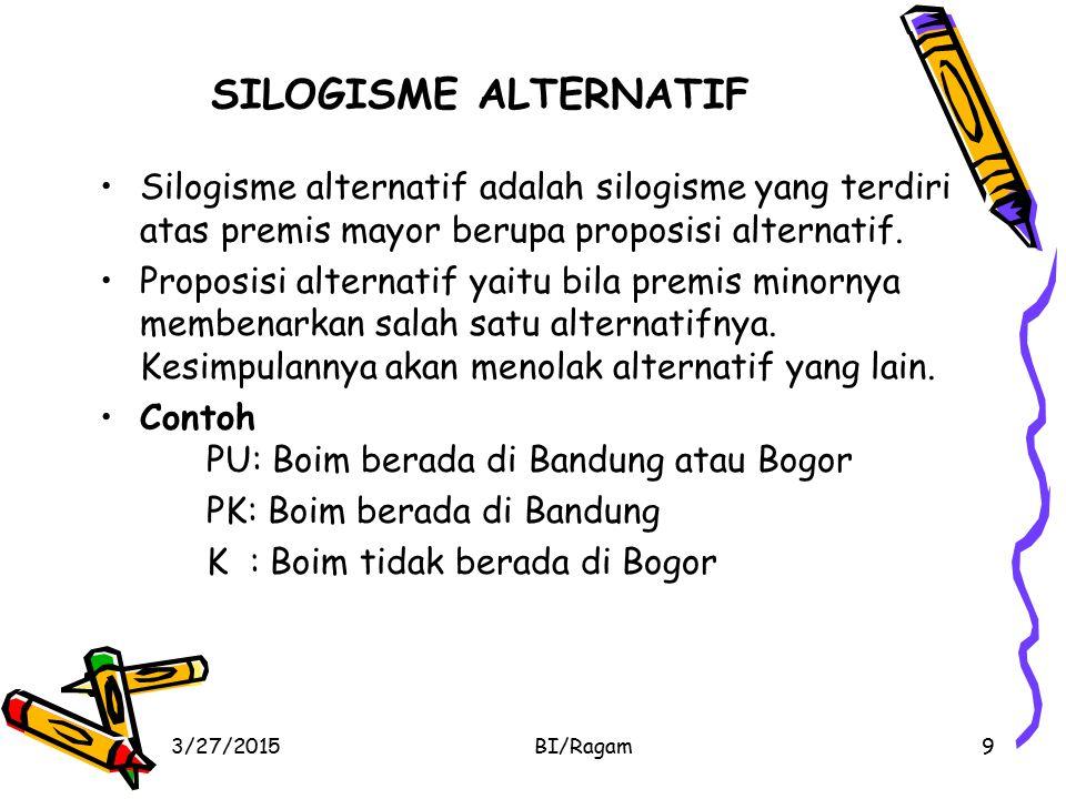 SILOGISME ALTERNATIF Silogisme alternatif adalah silogisme yang terdiri atas premis mayor berupa proposisi alternatif. Proposisi alternatif yaitu bila