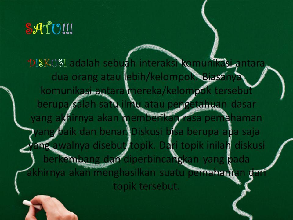 SATU!!.DISKUSI adalah sebuah interaksi komunikasi antara dua orang atau lebih/kelompok.