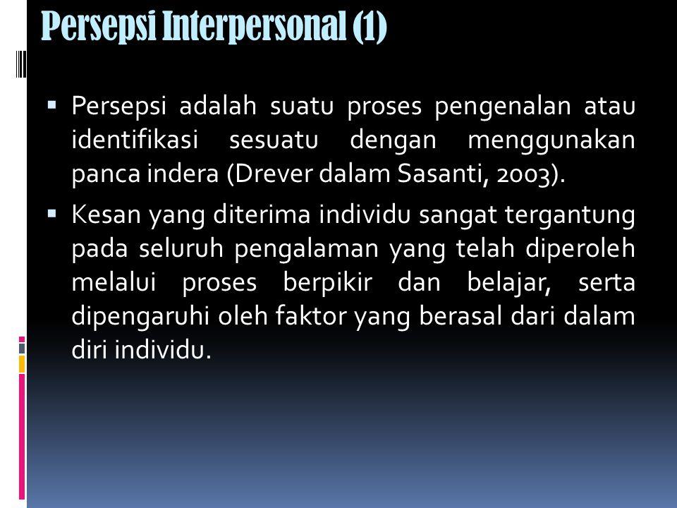 Persepsi Interpersonal (1)  Persepsi adalah suatu proses pengenalan atau identifikasi sesuatu dengan menggunakan panca indera (Drever dalam Sasanti, 2003).