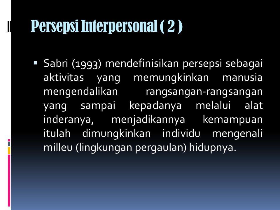 Persepsi Interpersonal ( 2 )  Sabri (1993) mendefinisikan persepsi sebagai aktivitas yang memungkinkan manusia mengendalikan rangsangan-rangsangan yang sampai kepadanya melalui alat inderanya, menjadikannya kemampuan itulah dimungkinkan individu mengenali milleu (lingkungan pergaulan) hidupnya.
