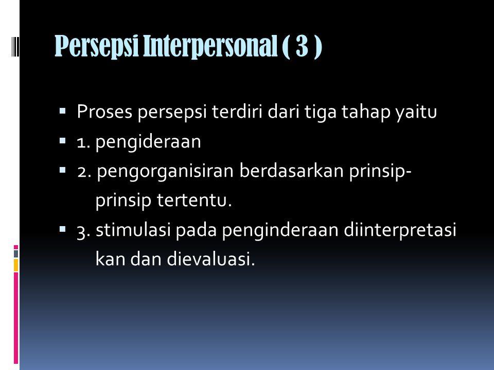 Persepsi Interpersonal ( 3 )  Proses persepsi terdiri dari tiga tahap yaitu  1.