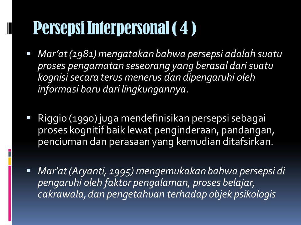 Persepsi Interpersonal ( 4 )  Mar'at (1981) mengatakan bahwa persepsi adalah suatu proses pengamatan seseorang yang berasal dari suatu kognisi secara terus menerus dan dipengaruhi oleh informasi baru dari lingkungannya.