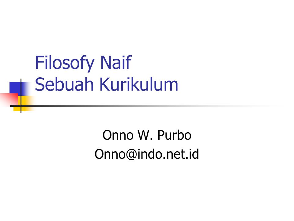 Filosofy Naif Sebuah Kurikulum Onno W. Purbo Onno@indo.net.id