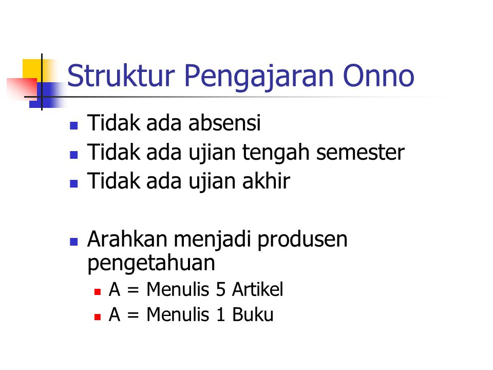 Struktur Pengajaran Onno Tidak ada absensi Tidak ada ujian tengah semester Tidak ada ujian akhir Arahkan menjadi produsen pengetahuan A = Menulis 5 Artikel A = Menulis 1 Buku