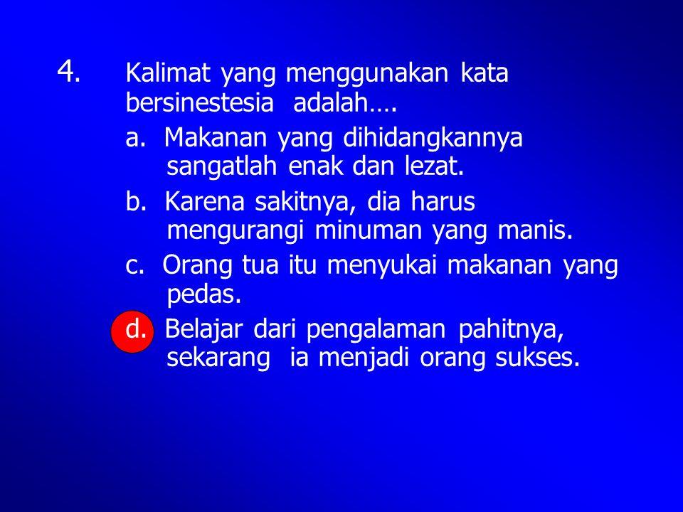 4. Kalimat yang menggunakan kata bersinestesia adalah…. a. Makanan yang dihidangkannya sangatlah enak dan lezat. b. Karena sakitnya, dia harus mengura