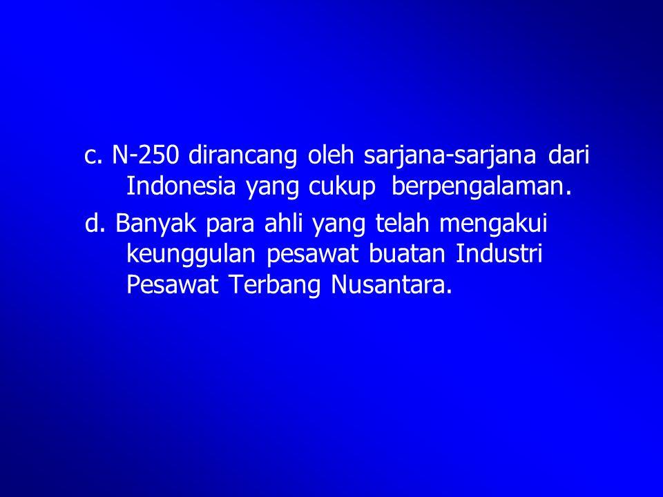 c. N-250 dirancang oleh sarjana-sarjana dari Indonesia yang cukup berpengalaman. d. Banyak para ahli yang telah mengakui keunggulan pesawat buatan Ind