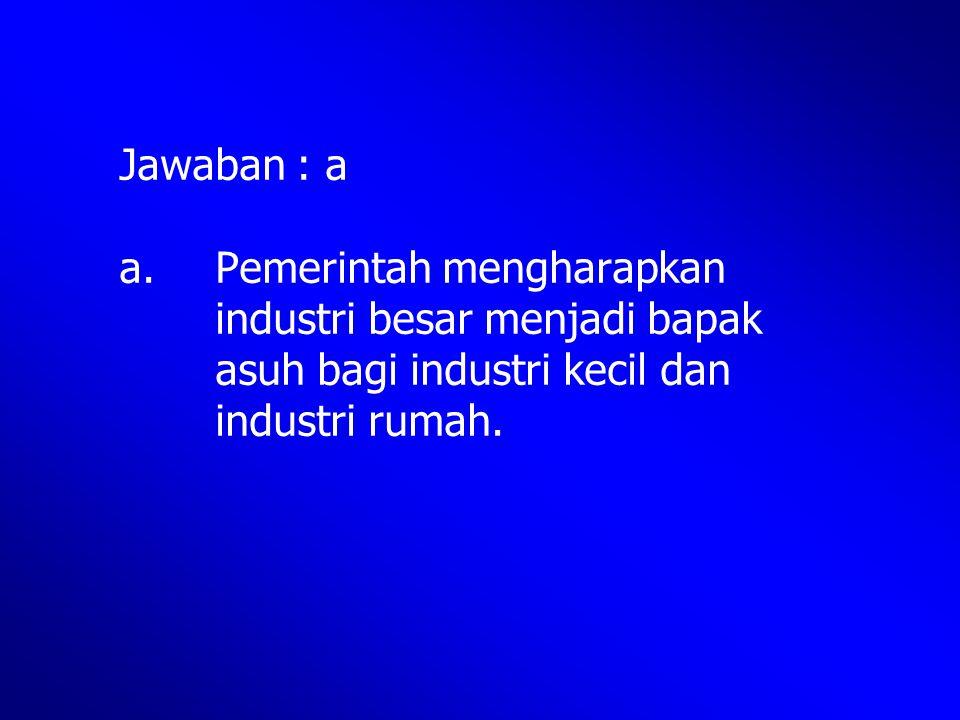 Jawaban : a a. Pemerintah mengharapkan industri besar menjadi bapak asuh bagi industri kecil dan industri rumah.