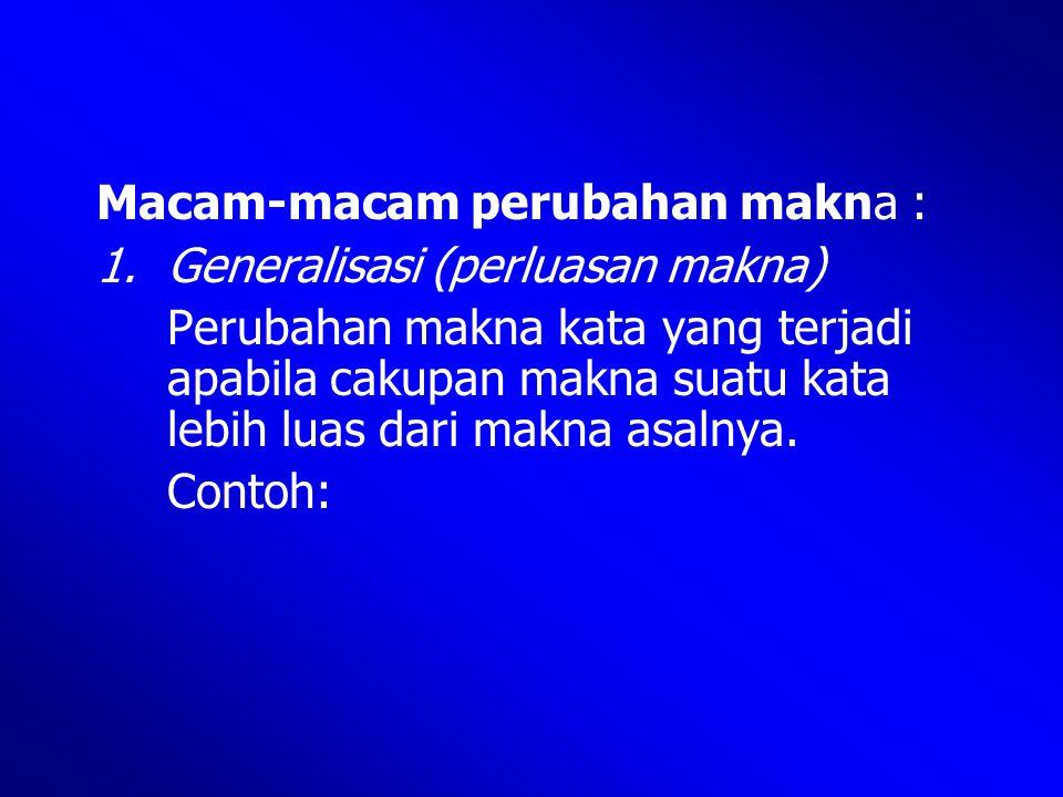 Macam-macam perubahan makna : 1.Generalisasi (perluasan makna) Perubahan makna kata yang terjadi apabila cakupan makna suatu kata lebih luas dari makn
