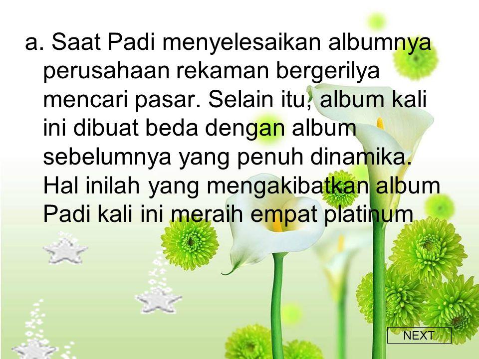 a.Saat Padi menyelesaikan albumnya perusahaan rekaman bergerilya mencari pasar.