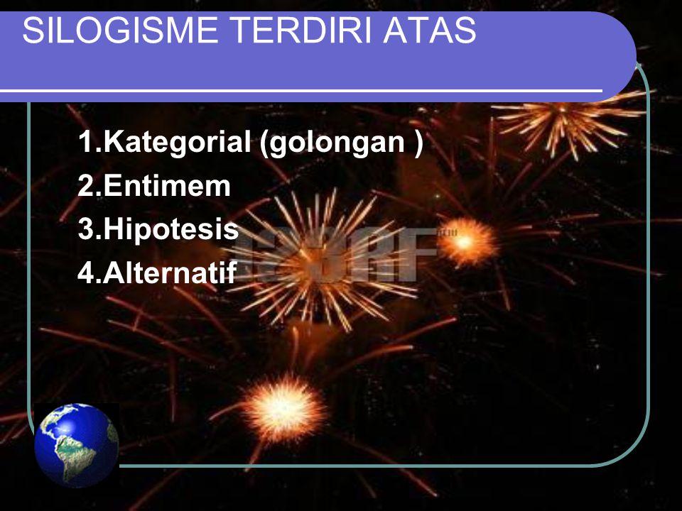 SILOGISME TERDIRI ATAS 1.Kategorial (golongan ) 2.Entimem 3.Hipotesis 4.Alternatif