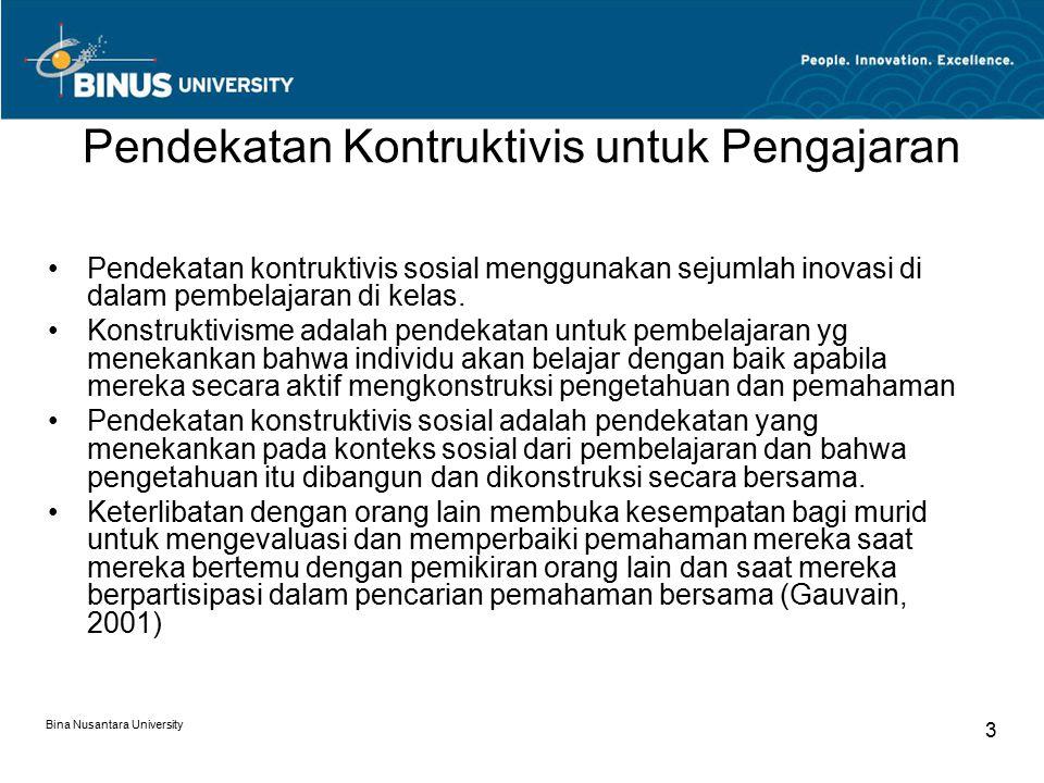 Bina Nusantara University 3 Pendekatan Kontruktivis untuk Pengajaran Pendekatan kontruktivis sosial menggunakan sejumlah inovasi di dalam pembelajaran di kelas.