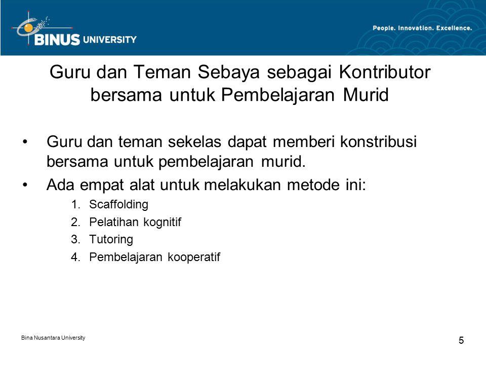 Bina Nusantara University 6 Scaffolding Tekhnik mengubah level dukungan di sepanjang sesi pengajaran Orang yg lebih ahli (guru atau murid yg lebih pandai) menyesuaikan jumlah bimbingannya  setelah kompetensi siswa meningkat bimbingan dikurangi.