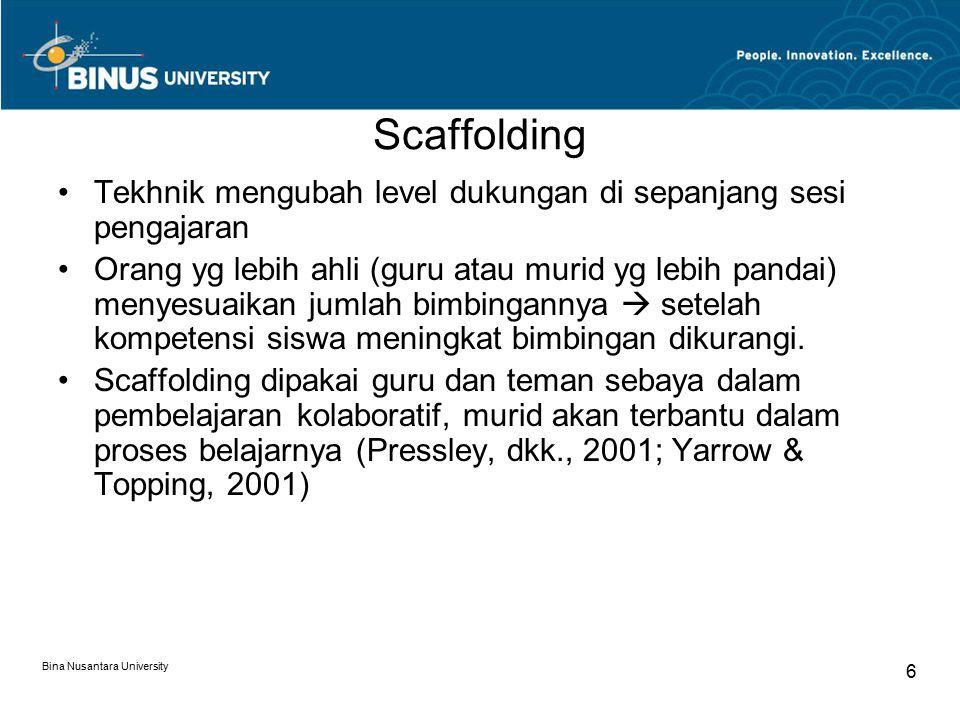 Bina Nusantara University 6 Scaffolding Tekhnik mengubah level dukungan di sepanjang sesi pengajaran Orang yg lebih ahli (guru atau murid yg lebih pan