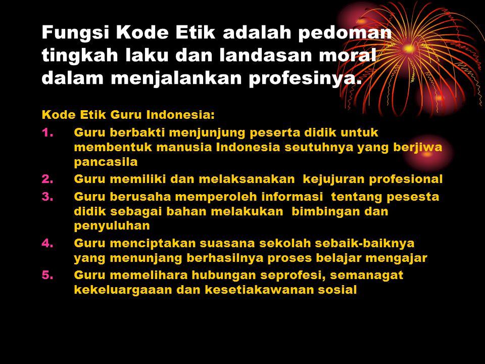 Fungsi Kode Etik adalah pedoman tingkah laku dan landasan moral dalam menjalankan profesinya. Kode Etik Guru Indonesia: 1.Guru berbakti menjunjung pes