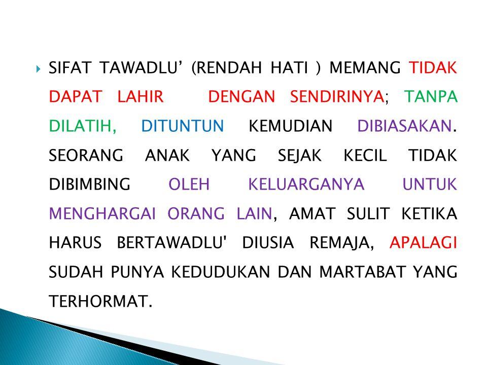  SIFAT TAWADLU' (RENDAH HATI ) MEMANG TIDAK DAPAT LAHIR DENGAN SENDIRINYA; TANPA DILATIH, DITUNTUN KEMUDIAN DIBIASAKAN.