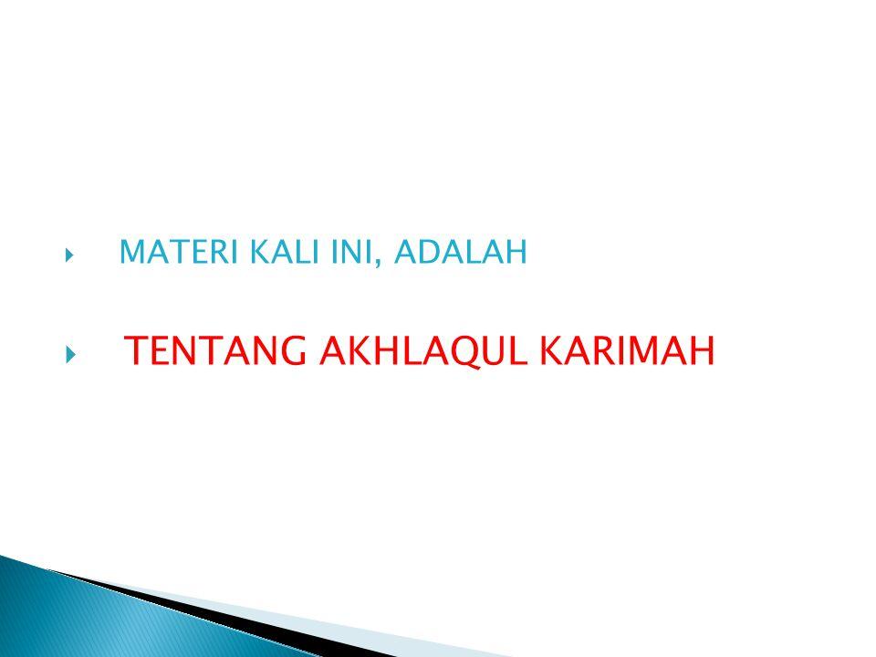  MATERI KALI INI, ADALAH  TENTANG AKHLAQUL KARIMAH