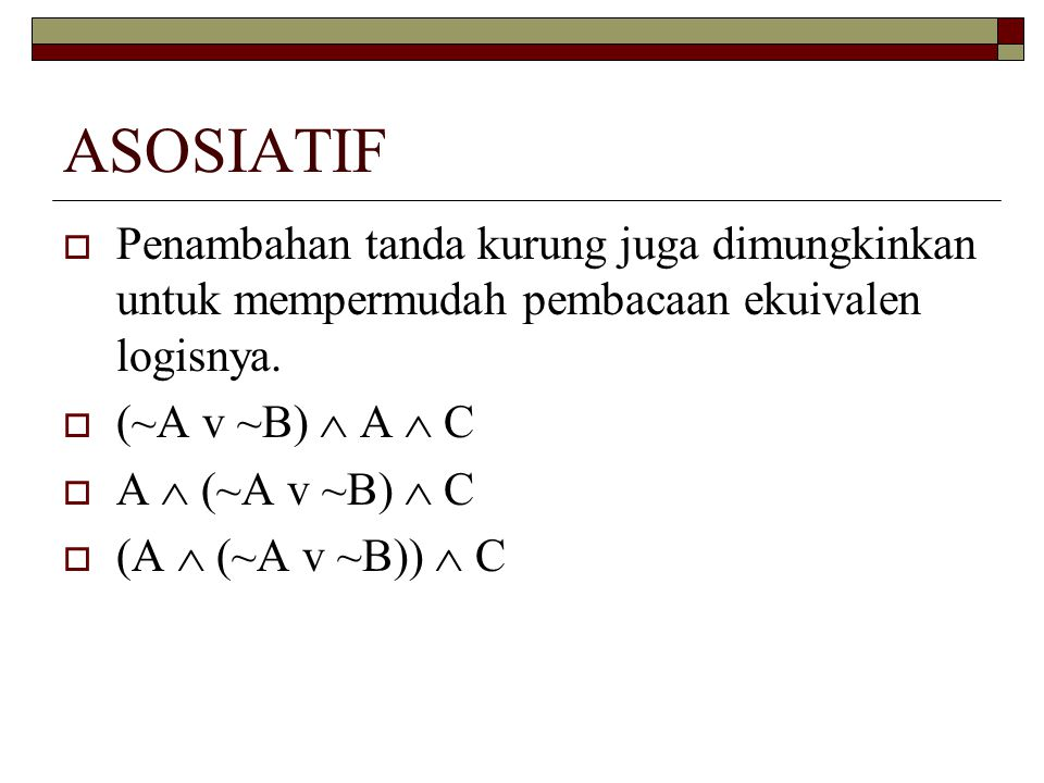 ASOSIATIF  Penambahan tanda kurung juga dimungkinkan untuk mempermudah pembacaan ekuivalen logisnya.  (~A v ~B)  A  C  A  (~A v ~B)  C  (A  (