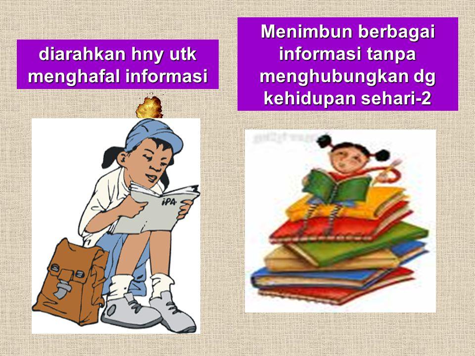 diarahkan hny utk menghafal informasi Menimbun berbagai informasi tanpa menghubungkan dg kehidupan sehari-2