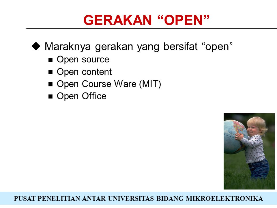 PUSAT PENELITIAN ANTAR UNIVERSITAS BIDANG MIKROELEKTRONIKA GERAKAN OPEN  Maraknya gerakan yang bersifat open Open source Open content Open Course Ware (MIT) Open Office