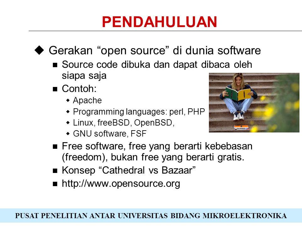 PUSAT PENELITIAN ANTAR UNIVERSITAS BIDANG MIKROELEKTRONIKA PENDAHULUAN  Gerakan open source di dunia software Source code dibuka dan dapat dibaca oleh siapa saja Contoh:  Apache  Programming languages: perl, PHP  Linux, freeBSD, OpenBSD,  GNU software, FSF Free software, free yang berarti kebebasan (freedom), bukan free yang berarti gratis.