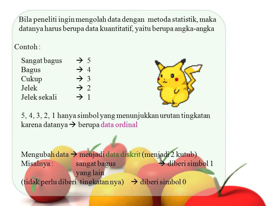 Bila peneliti ingin mengolah data dengan metoda statistik, maka datanya harus berupa data kuantitatif, yaitu berupa angka-angka Contoh : Sangat bagus
