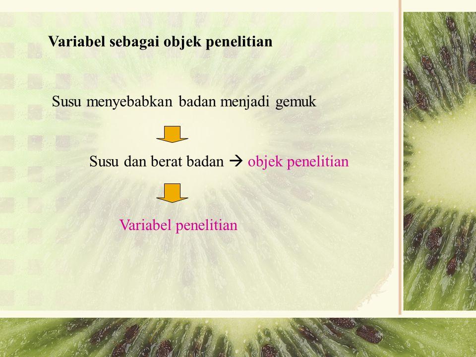 Variabel sebagai objek penelitian Susu menyebabkan badan menjadi gemuk Susu dan berat badan  objek penelitian Variabel penelitian