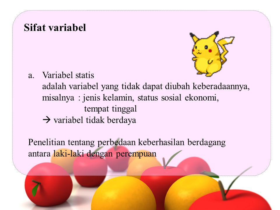 Sifat variabel a.Variabel statis adalah variabel yang tidak dapat diubah keberadaannya, misalnya : jenis kelamin, status sosial ekonomi, tempat tingga