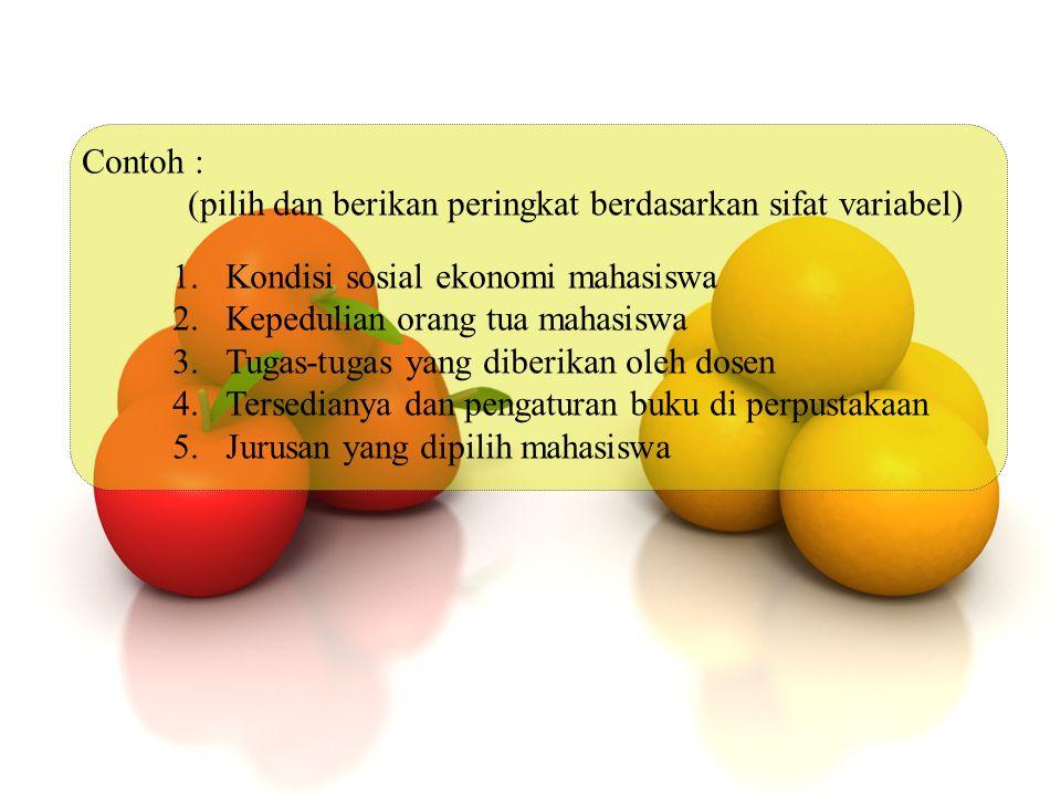 Contoh : (pilih dan berikan peringkat berdasarkan sifat variabel) 1.Kondisi sosial ekonomi mahasiswa 2.Kepedulian orang tua mahasiswa 3.Tugas-tugas ya