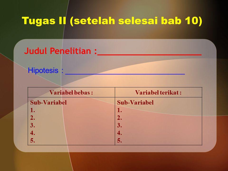 Tugas II (setelah selesai bab 10) Judul Penelitian :____________________ Variabel bebas :Variabel terikat : Sub-Variabel 1. 2. 3. 4. 5. Sub-Variabel 1