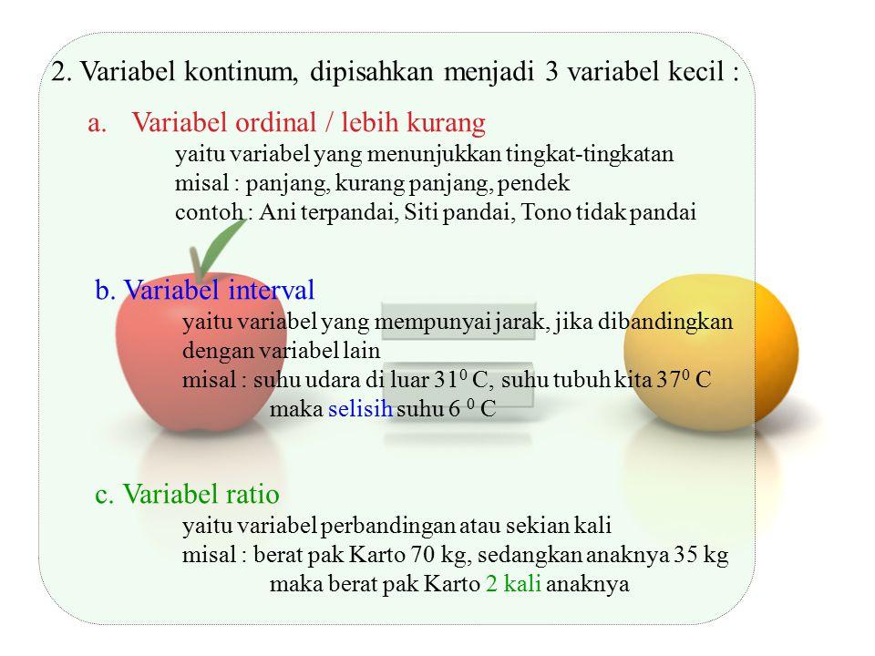 2. Variabel kontinum, dipisahkan menjadi 3 variabel kecil : a.Variabel ordinal / lebih kurang yaitu variabel yang menunjukkan tingkat-tingkatan misal