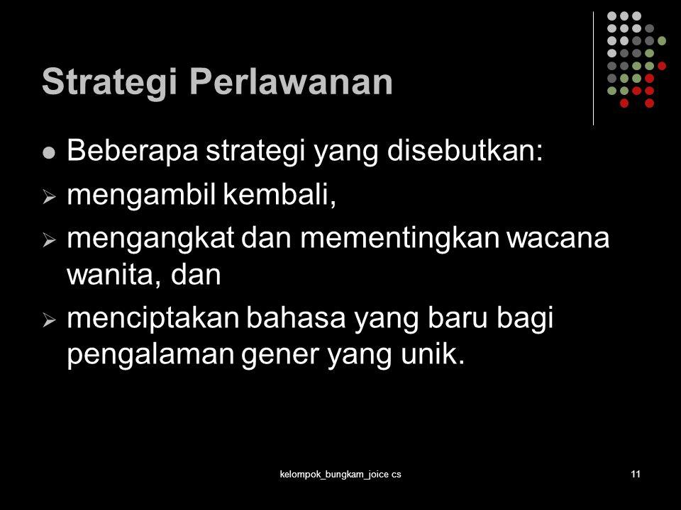 kelompok_bungkam_joice cs11 Strategi Perlawanan Beberapa strategi yang disebutkan:  mengambil kembali,  mengangkat dan mementingkan wacana wanita, d