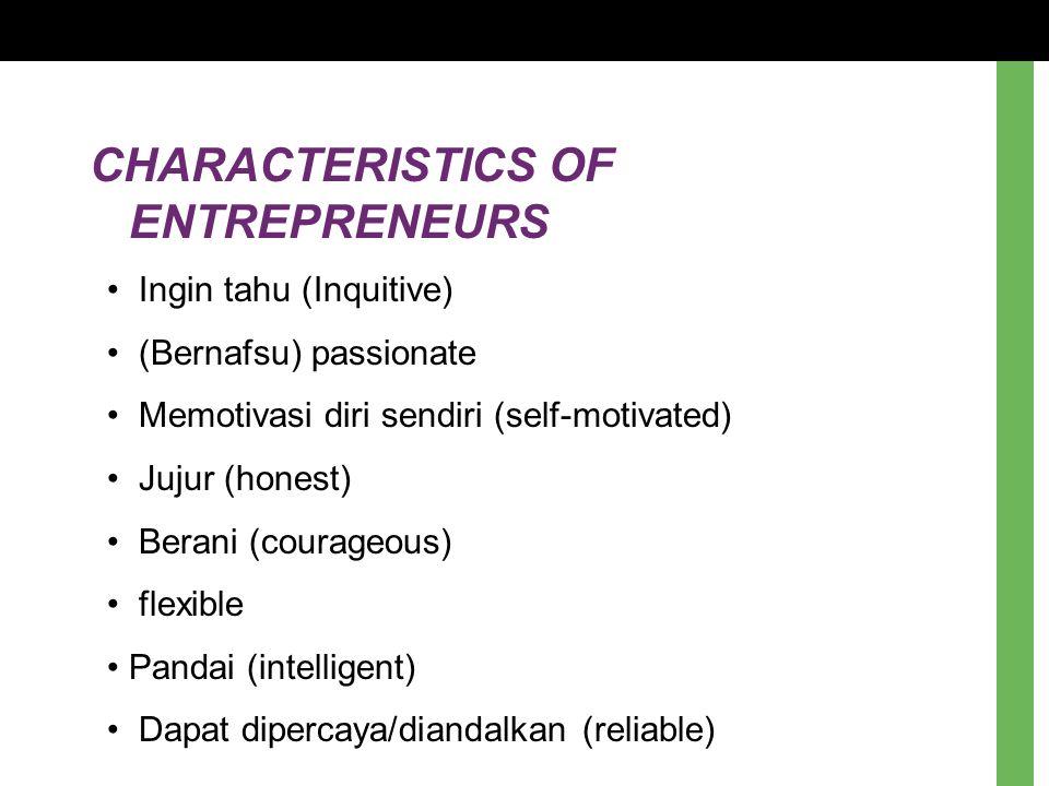 CHARACTERISTICS OF ENTREPRENEURS Ingin tahu (Inquitive) (Bernafsu) passionate Memotivasi diri sendiri (self-motivated) Jujur (honest) Berani (courageo