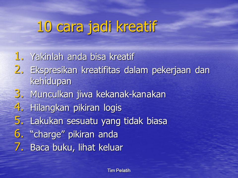 Tim Pelatih 10 cara jadi kreatif 1. Yakinlah anda bisa kreatif 2. Ekspresikan kreatifitas dalam pekerjaan dan kehidupan 3. Munculkan jiwa kekanak-kana