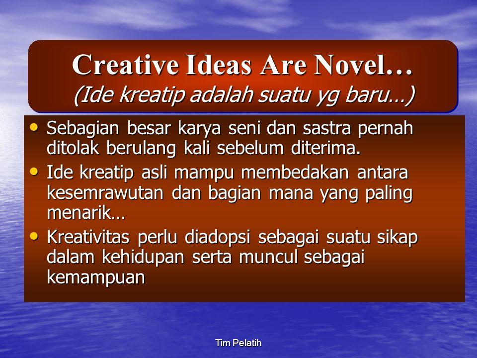 Tim Pelatih Creative Ideas Are Novel… (Ide kreatip adalah suatu yg baru…) Sebagian besar karya seni dan sastra pernah ditolak berulang kali sebelum di