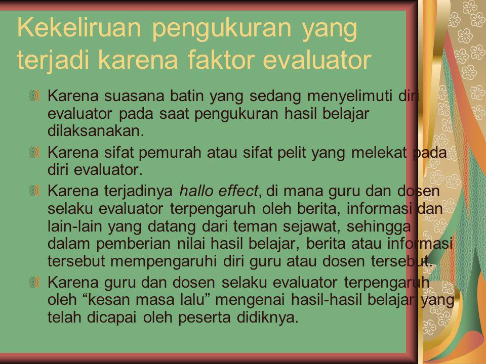 Kekeliruan pengukuran yang terjadi karena faktor evaluator Karena suasana batin yang sedang menyelimuti diri evaluator pada saat pengukuran hasil belajar dilaksanakan.