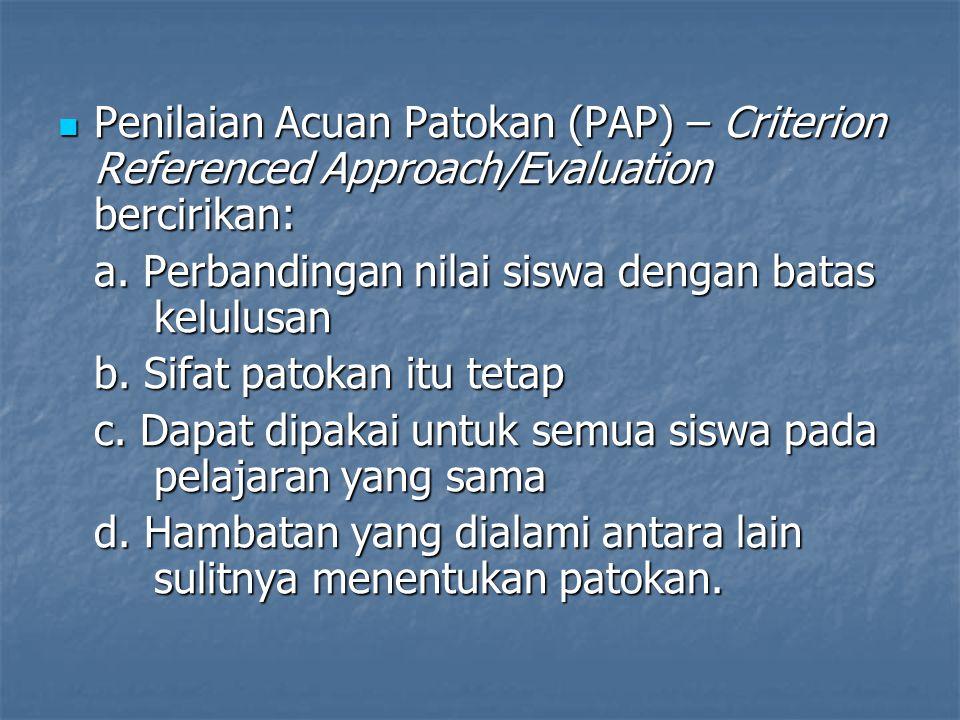 Penilaian Acuan Patokan (PAP) – Criterion Referenced Approach/Evaluation bercirikan: a. Perbandingan nilai siswa dengan batas kelulusan b. Sifat patok