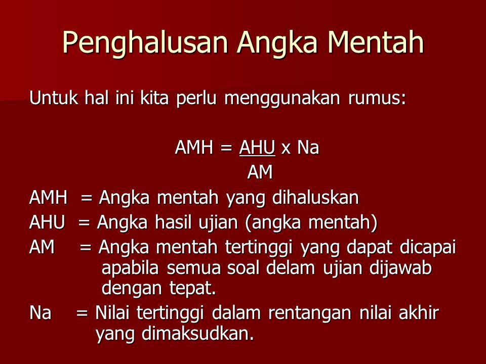 Penghalusan Angka Mentah Untuk hal ini kita perlu menggunakan rumus: AMH = AHU x Na AM AM AMH = Angka mentah yang dihaluskan AHU = Angka hasil ujian (