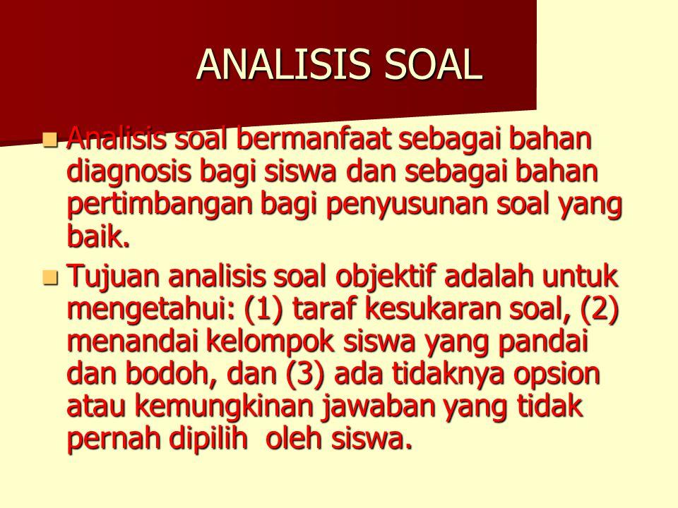 ANALISIS SOAL Analisis soal bermanfaat sebagai bahan diagnosis bagi siswa dan sebagai bahan pertimbangan bagi penyusunan soal yang baik. Analisis soal