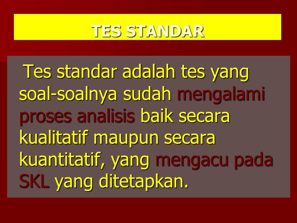 TES STANDAR Tes standar adalah tes yang soal-soalnya sudah mengalami proses analisis baik secara kualitatif maupun secara kuantitatif, yang mengacu pada SKL yang ditetapkan.