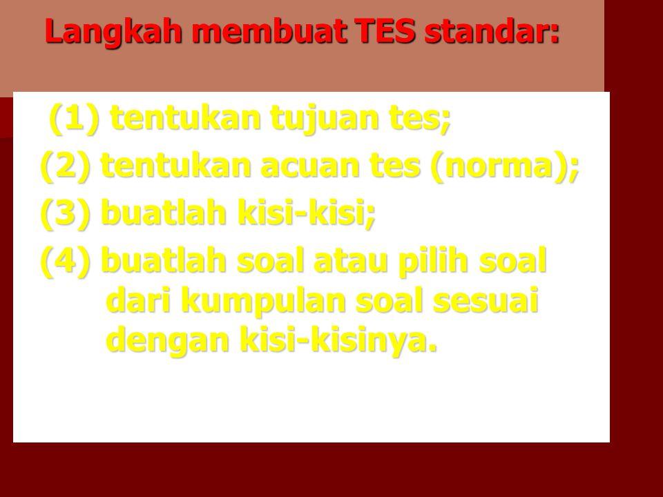 Langkah membuat TES standar: (1) tentukan tujuan tes; (1) tentukan tujuan tes; (2) tentukan acuan tes (norma); (2) tentukan acuan tes (norma); (3) buatlah kisi-kisi; (3) buatlah kisi-kisi; (4) buatlah soal atau pilih soal dari kumpulan soal sesuai dengan kisi-kisinya.