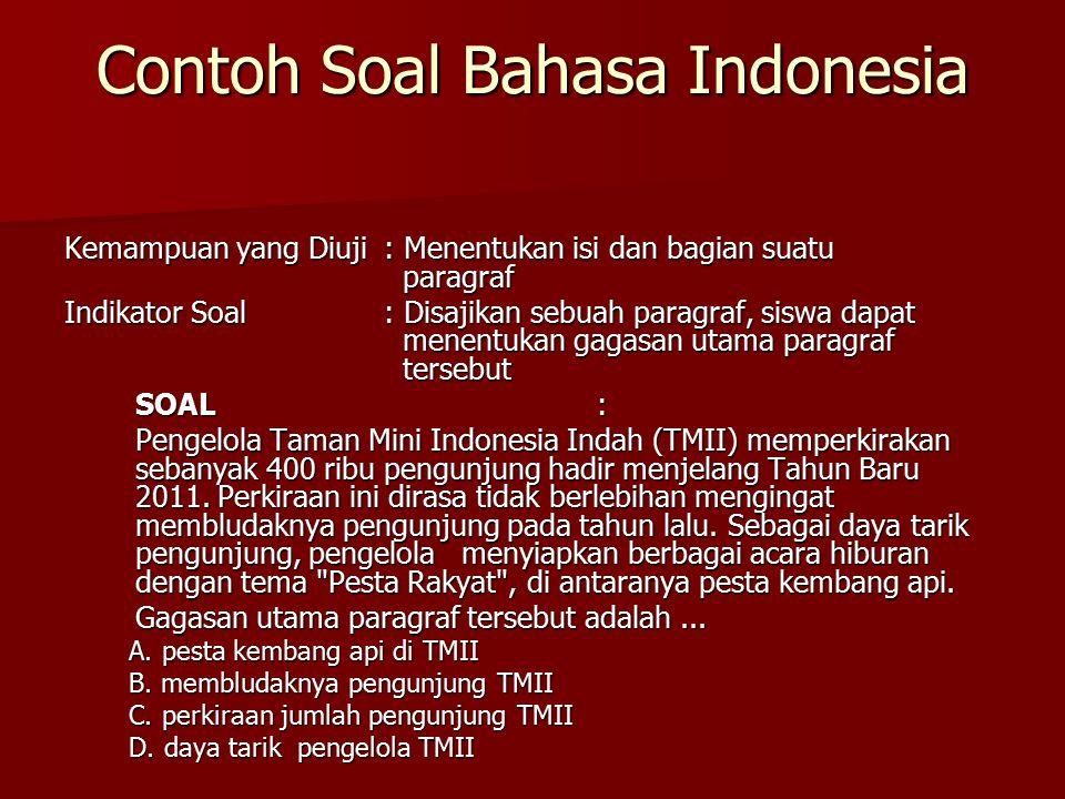 Contoh Soal Bahasa Indonesia Kemampuan yang Diuji: Menentukan isi dan bagian suatu paragraf Indikator Soal: Disajikan sebuah paragraf, siswa dapat menentukan gagasan utama paragraf tersebut SOAL: Pengelola Taman Mini Indonesia Indah (TMII) memperkirakan sebanyak 400 ribu pengunjung hadir menjelang Tahun Baru 2011.