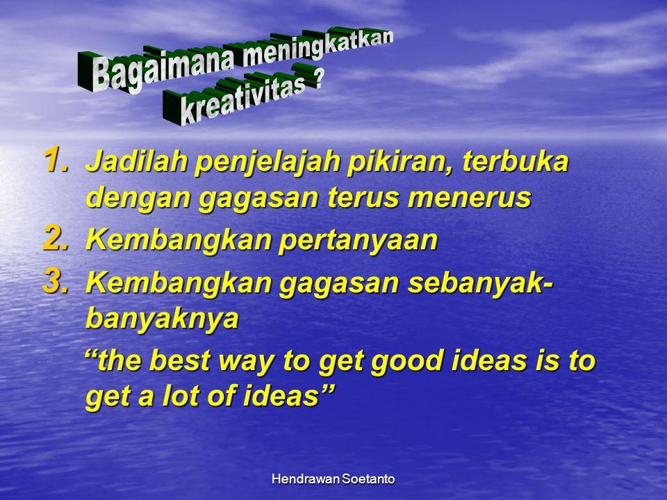 Hendrawan Soetanto 1. Jadilah penjelajah pikiran, terbuka dengan gagasan terus menerus 2. Kembangkan pertanyaan 3. Kembangkan gagasan sebanyak- banyak